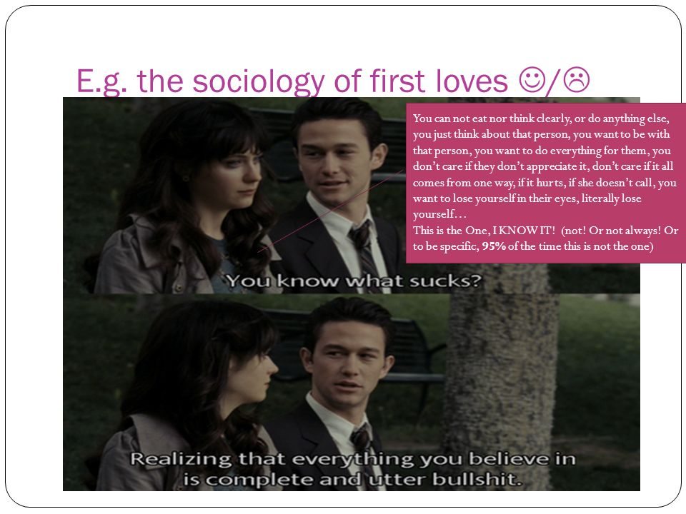 E.g. the sociology of first loves /  You can not eat nor think clearly, or do anything else, you just think about that person, you want to be with th