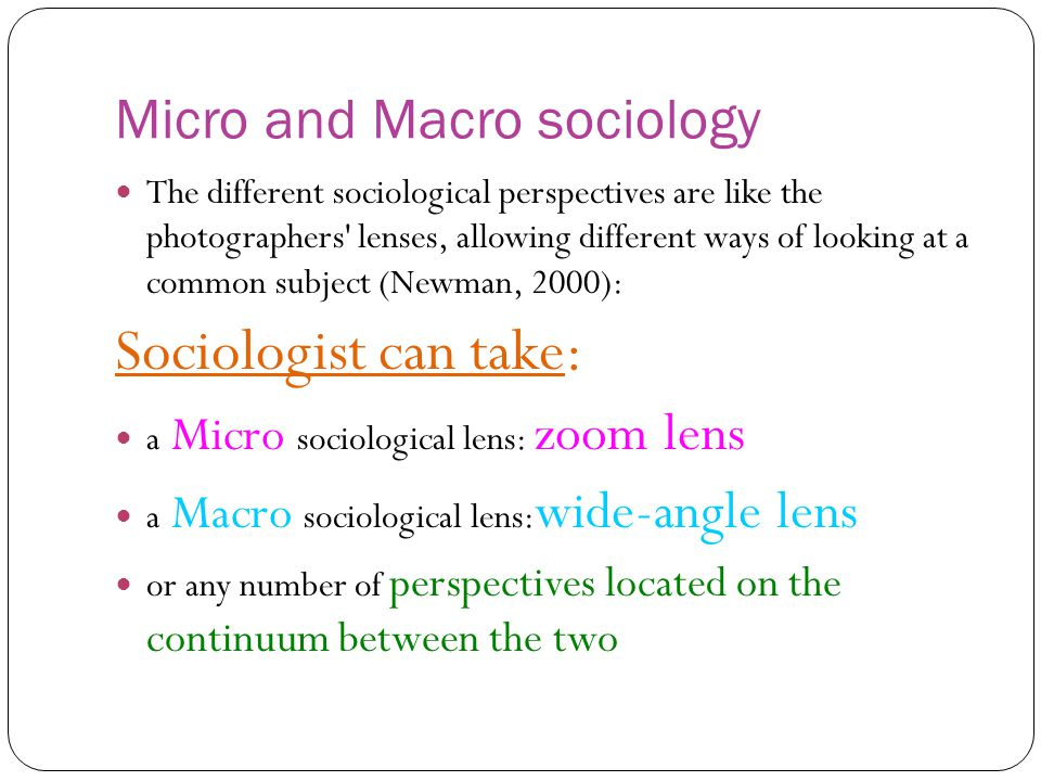 Micro and Macro sociology The different sociological perspectives are like the photographers' lenses, allowing different ways of looking at a common s