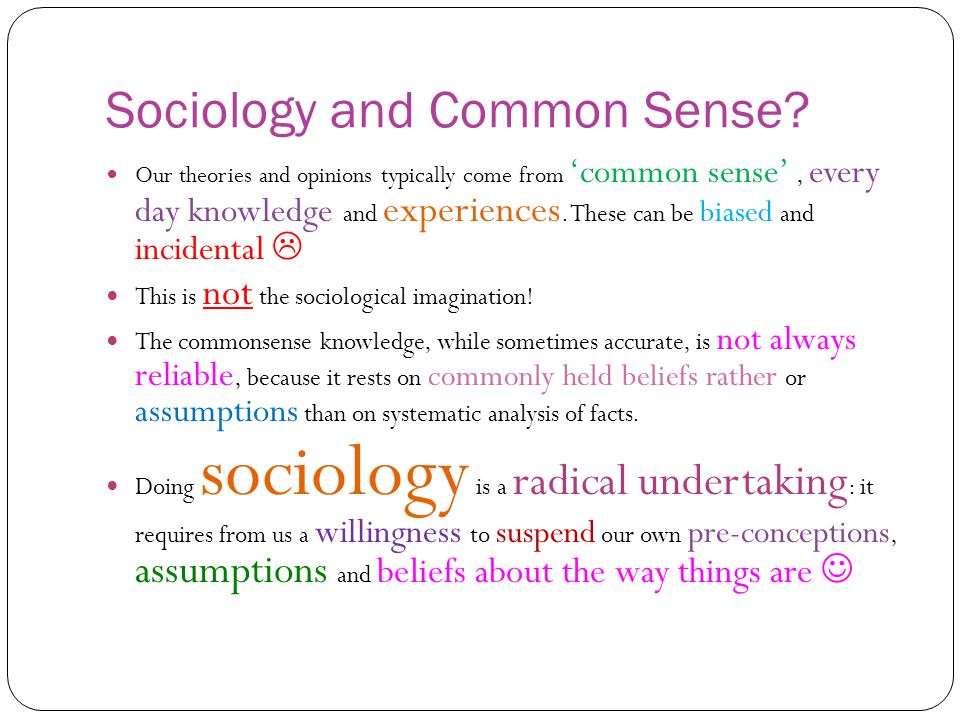 Sociology and Common Sense? Our theories and opinions typically come from 'common sense', every day knowledge and experiences. These can be biased and