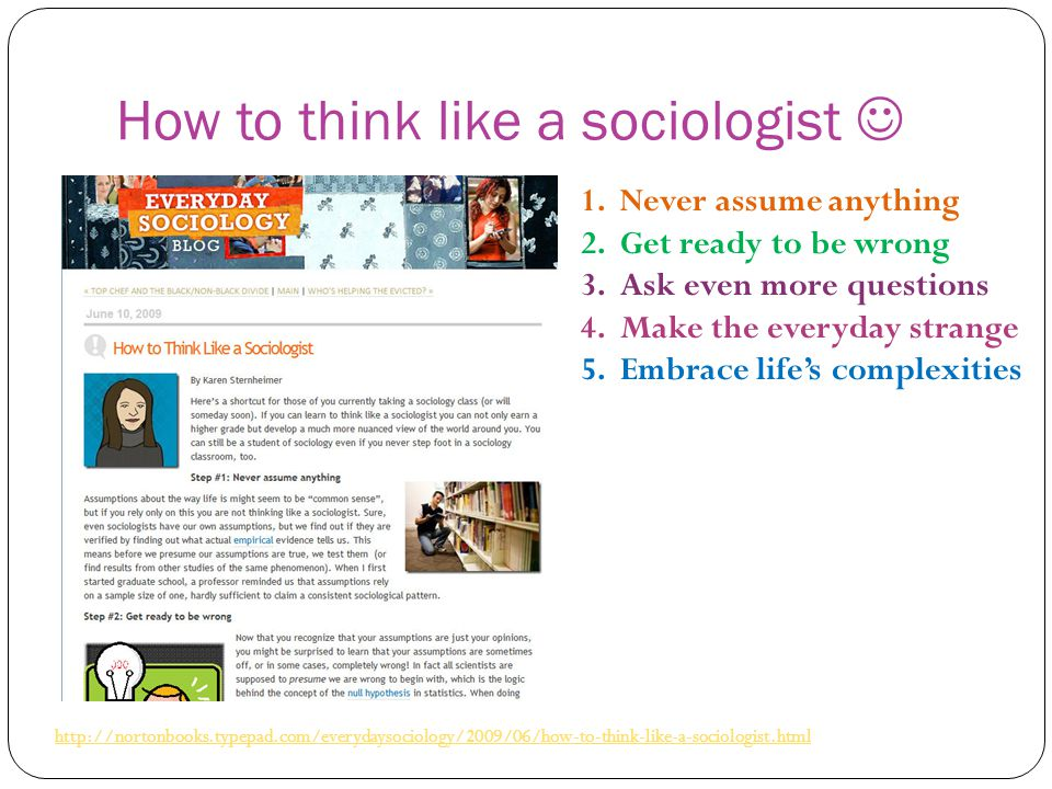 How to think like a sociologist 1.Never assume anything 2.Get ready to be wrong 3.Ask even more questions 4.Make the everyday strange 5.Embrace life's