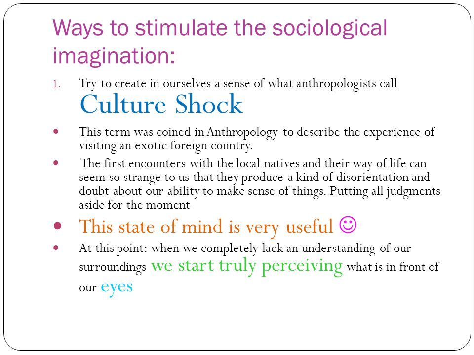 Ways to stimulate the sociological imagination: 1. Try to create in ourselves a sense of what anthropologists call Culture Shock This term was coined