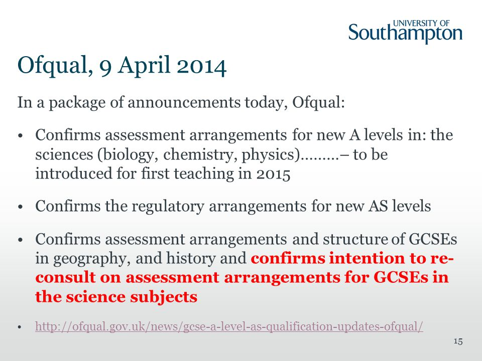 Ofqual, 9 April 2014 In a package of announcements today, Ofqual: Confirms assessment arrangements for new A levels in: the sciences (biology, chemistry, physics)………– to be introduced for first teaching in 2015 Confirms the regulatory arrangements for new AS levels Confirms assessment arrangements and structure of GCSEs in geography, and history and confirms intention to re- consult on assessment arrangements for GCSEs in the science subjects http://ofqual.gov.uk/news/gcse-a-level-as-qualification-updates-ofqual/ 15