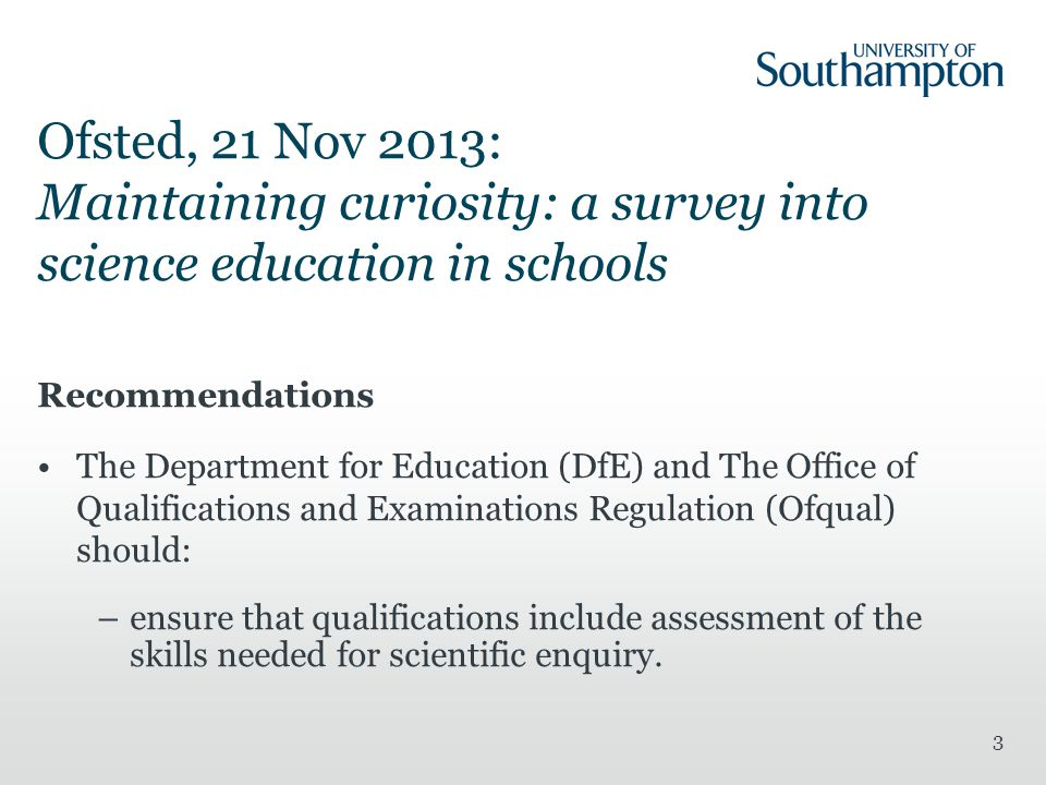 Ofsted, 21 Nov 2013: Maintaining curiosity: a survey into science education in schools Recommendations The Department for Education (DfE) and The Office of Qualifications and Examinations Regulation (Ofqual) should: –ensure that qualifications include assessment of the skills needed for scientific enquiry.