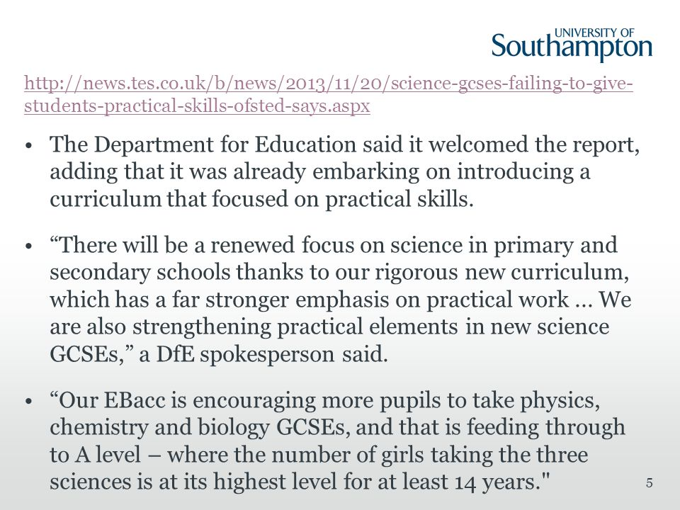 http://news.tes.co.uk/b/news/2013/11/20/science-gcses-failing-to-give- students-practical-skills-ofsted-says.aspx The Department for Education said it welcomed the report, adding that it was already embarking on introducing a curriculum that focused on practical skills.