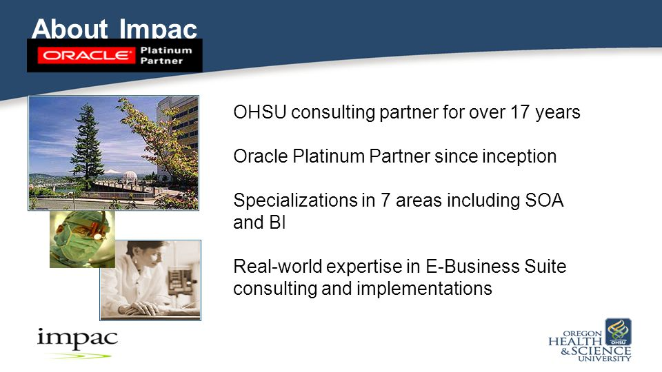 About Impac OHSU consulting partner for over 17 years Oracle Platinum Partner since inception Specializations in 7 areas including SOA and BI Real-world expertise in E-Business Suite consulting and implementations