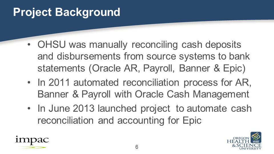 Project Background OHSU was manually reconciling cash deposits and disbursements from source systems to bank statements (Oracle AR, Payroll, Banner & Epic) In 2011 automated reconciliation process for AR, Banner & Payroll with Oracle Cash Management In June 2013 launched project to automate cash reconciliation and accounting for Epic 6