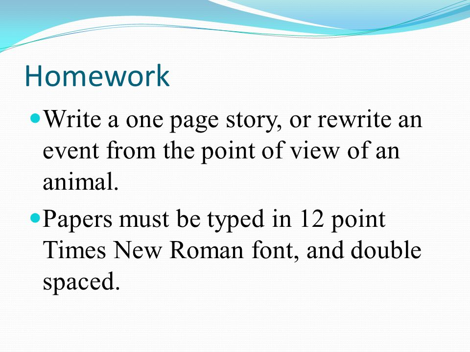 Homework Write a one page story, or rewrite an event from the point of view of an animal.