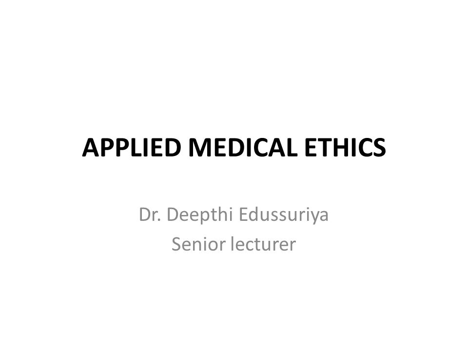 APPLIED MEDICAL ETHICS Dr. Deepthi Edussuriya Senior lecturer