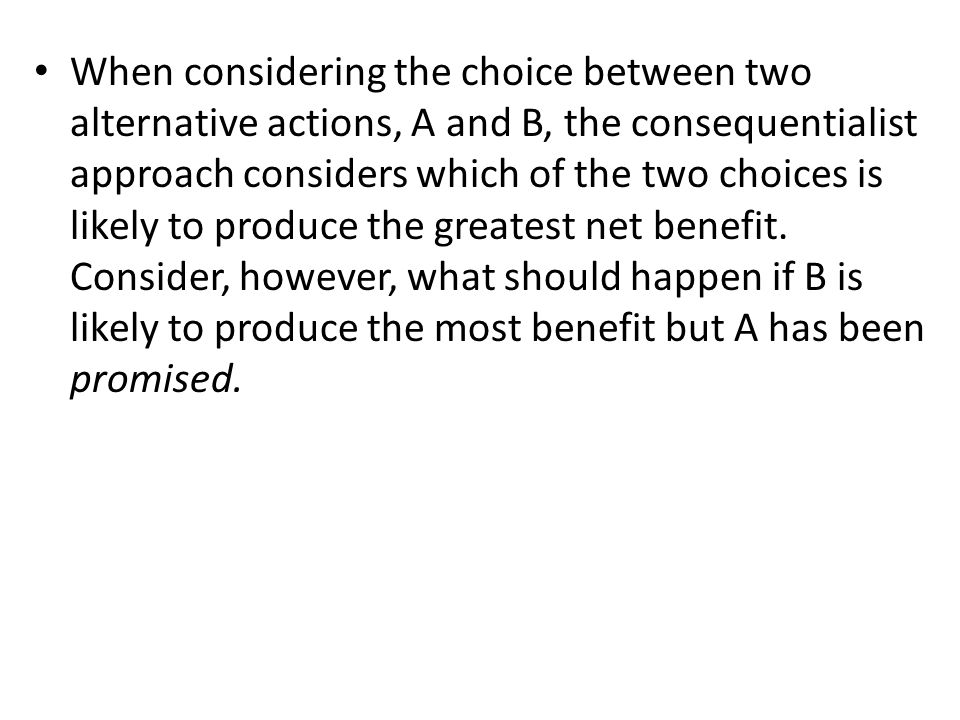 When considering the choice between two alternative actions, A and B, the consequentialist approach considers which of the two choices is likely to pr