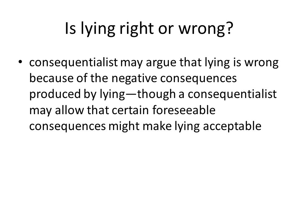 Is lying right or wrong? consequentialist may argue that lying is wrong because of the negative consequences produced by lying—though a consequentiali