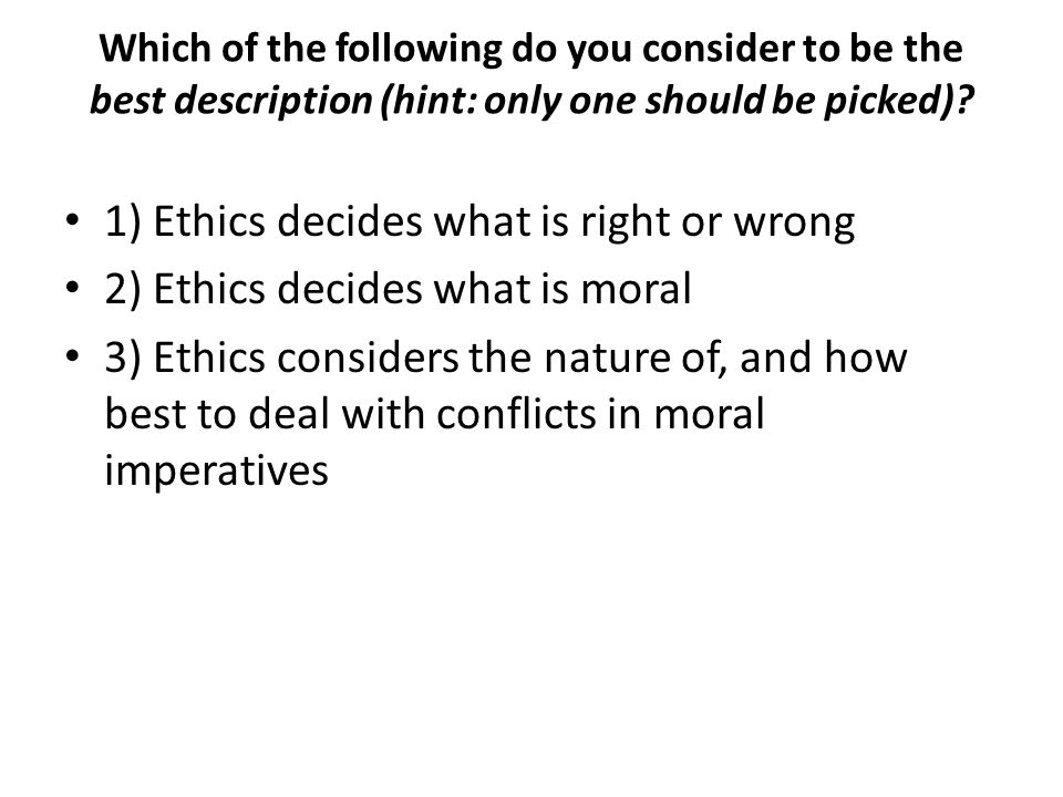 Which of the following do you consider to be the best description (hint: only one should be picked)? 1) Ethics decides what is right or wrong 2) Ethic