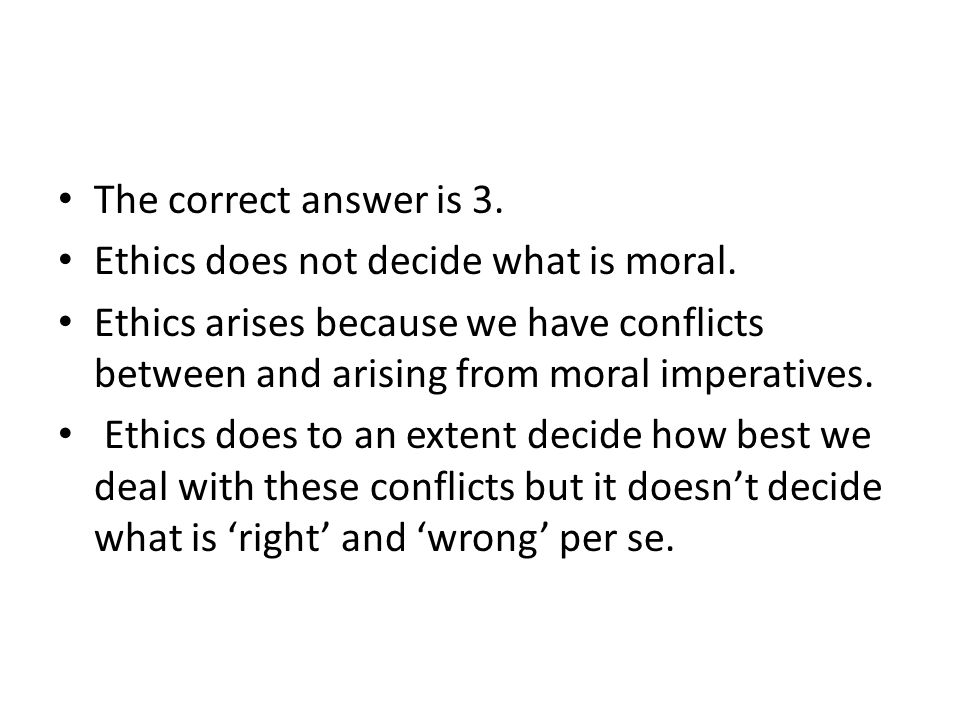 The correct answer is 3. Ethics does not decide what is moral. Ethics arises because we have conflicts between and arising from moral imperatives. Eth