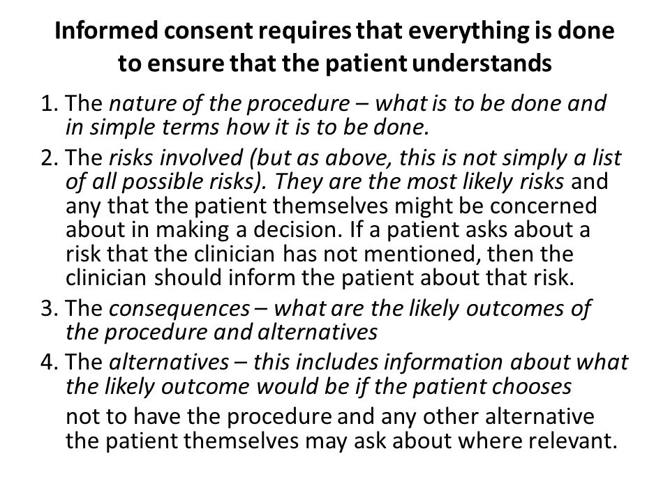 Informed consent requires that everything is done to ensure that the patient understands 1. The nature of the procedure – what is to be done and in si