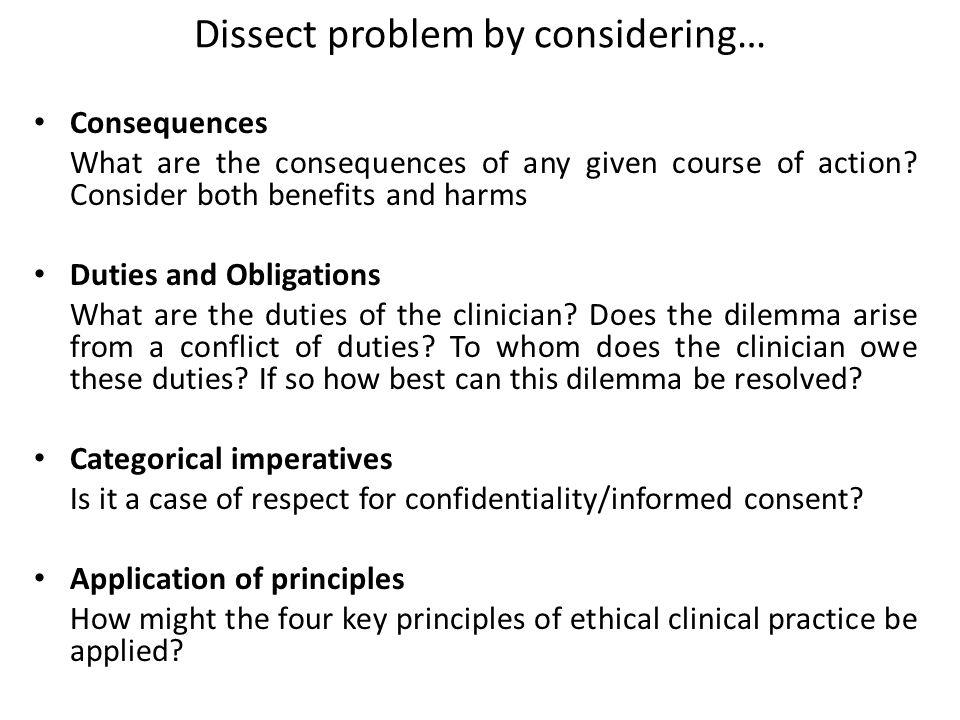 Dissect problem by considering… Consequences What are the consequences of any given course of action? Consider both benefits and harms Duties and Obli