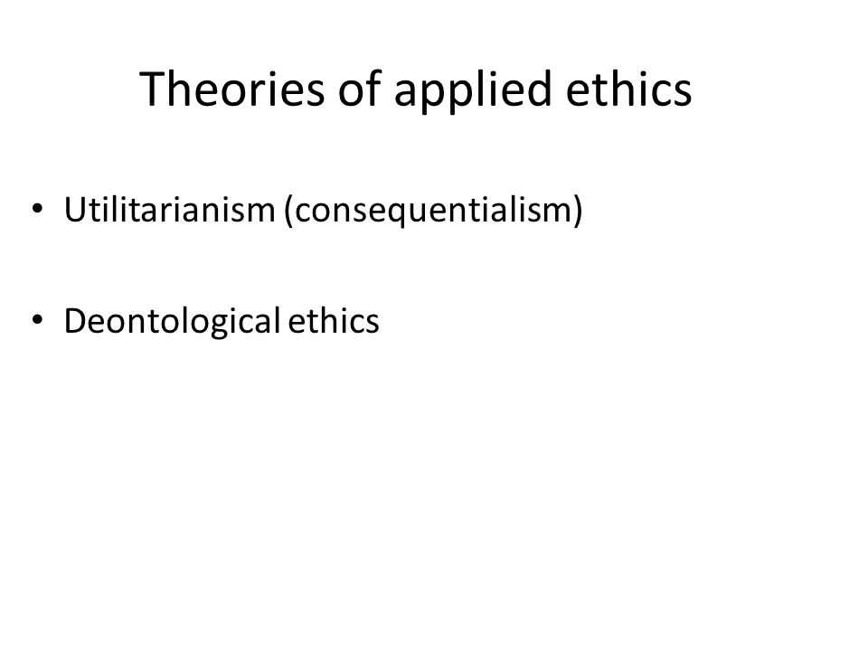 Theories of applied ethics Utilitarianism (consequentialism) Deontological ethics