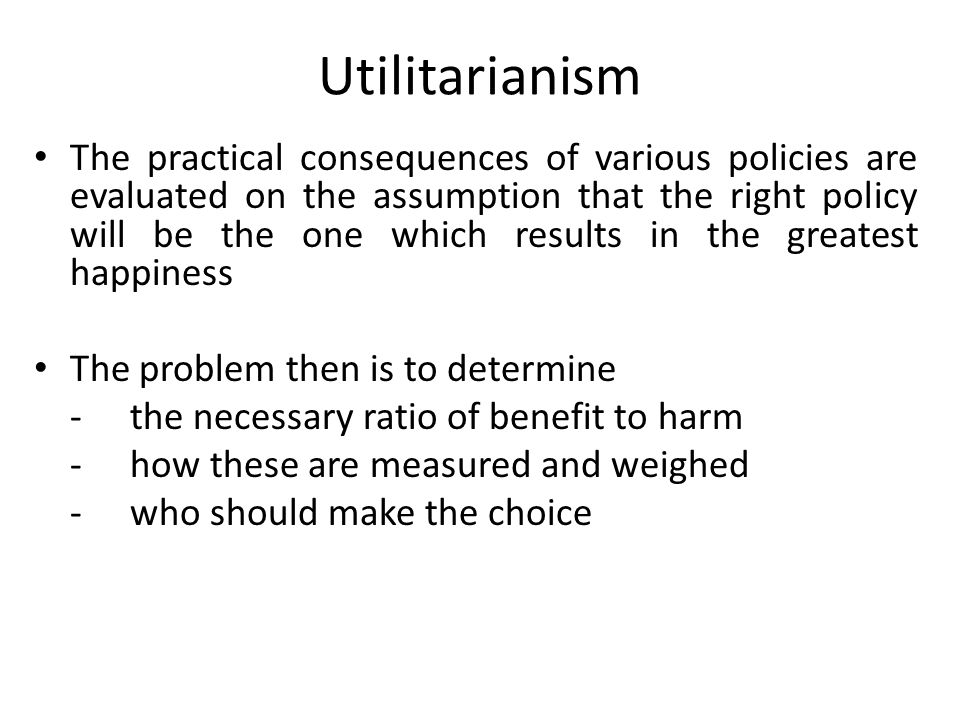Utilitarianism The practical consequences of various policies are evaluated on the assumption that the right policy will be the one which results in t