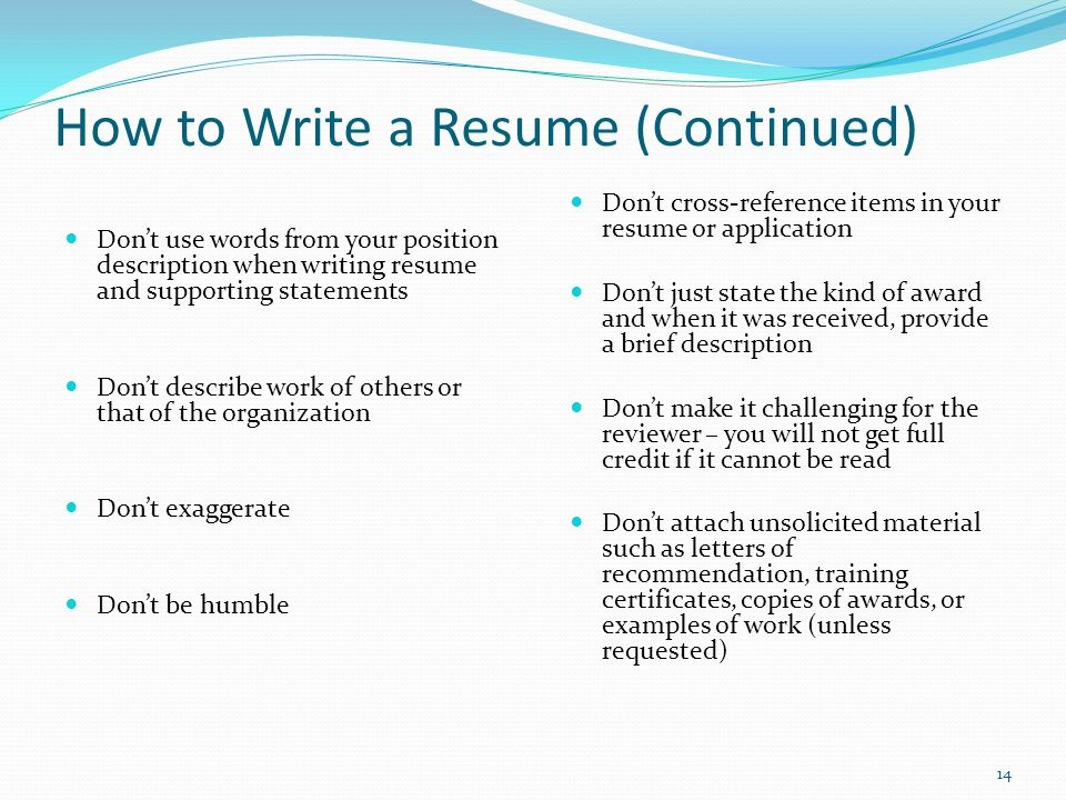 How to Write a Resume (Continued) Don't use words from your position description when writing resume and supporting statements Don't describe work of