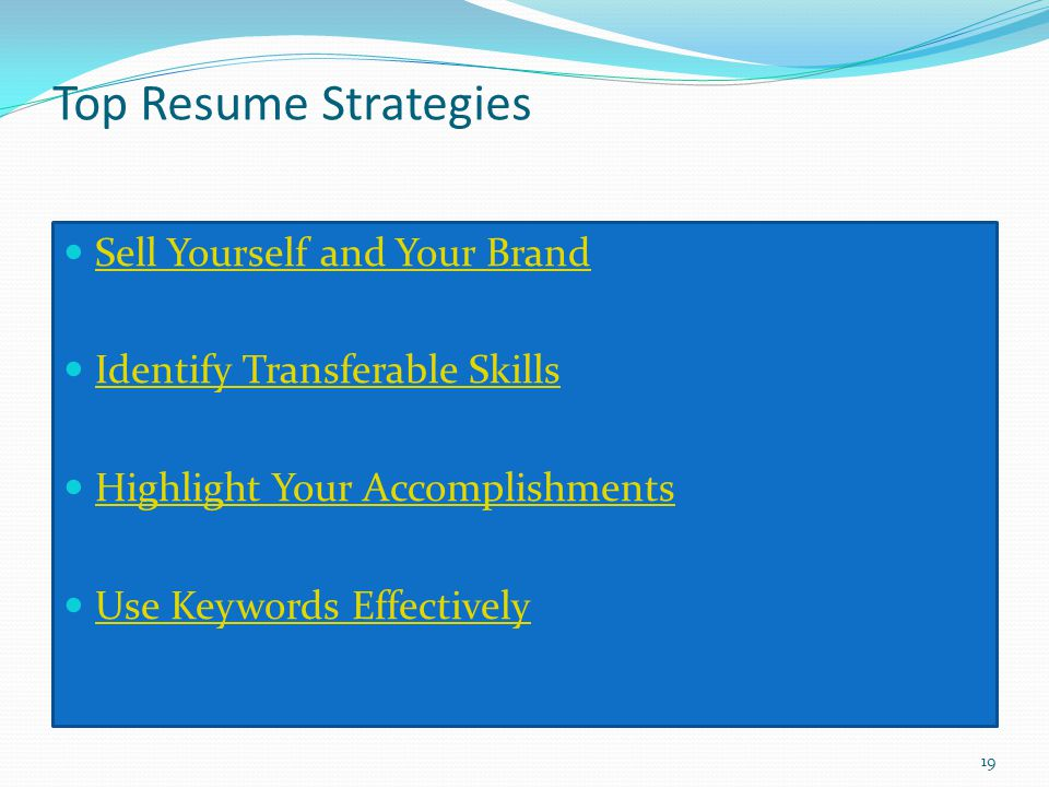 Top Resume Strategies Sell Yourself and Your Brand Identify Transferable Skills Highlight Your Accomplishments Use Keywords Effectively 19