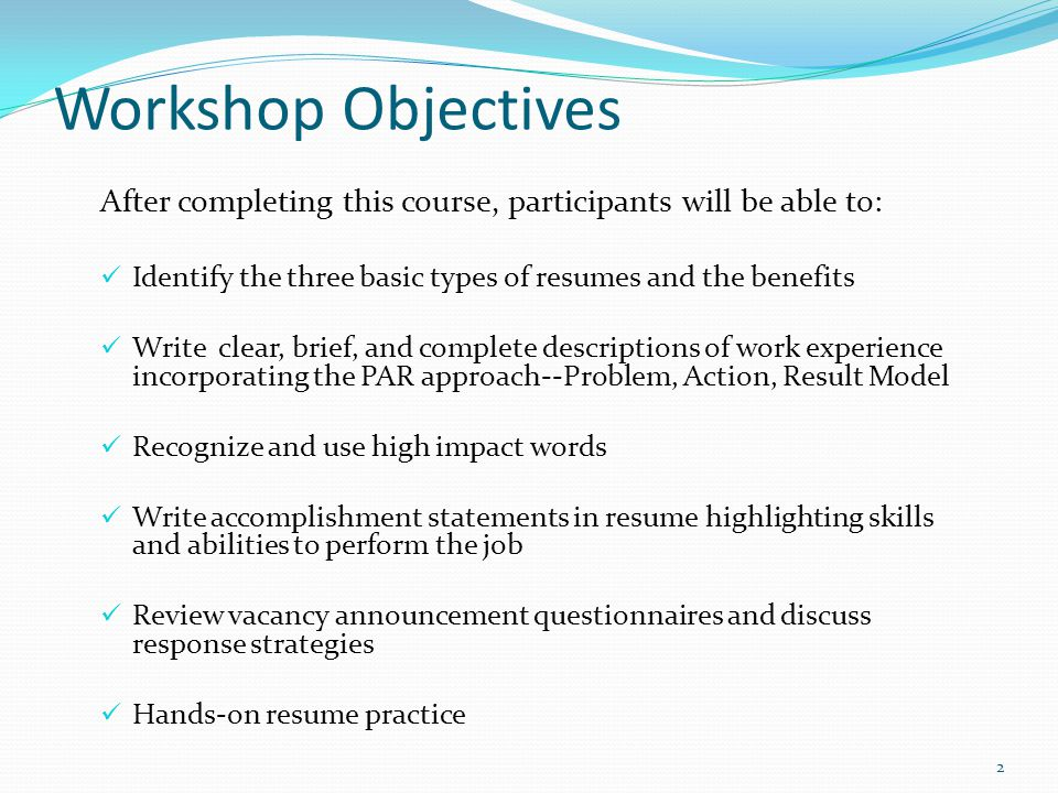 Workshop Objectives After completing this course, participants will be able to: Identify the three basic types of resumes and the benefits Write clear