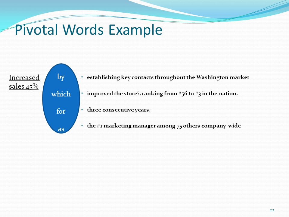 Pivotal Words Example establishing key contacts throughout the Washington market improved the store's ranking from #56 to #3 in the nation. three cons