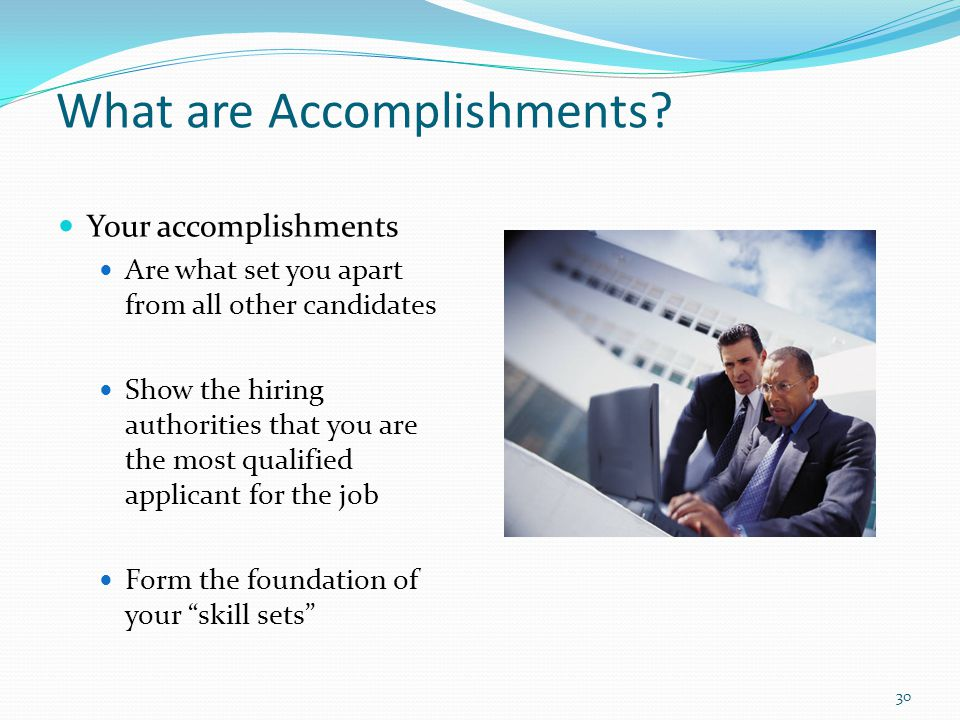 What are Accomplishments? Your accomplishments Are what set you apart from all other candidates Show the hiring authorities that you are the most qual
