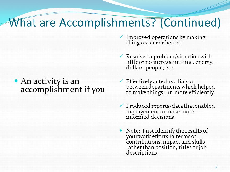 What are Accomplishments? (Continued) An activity is an accomplishment if you Improved operations by making things easier or better. Resolved a proble