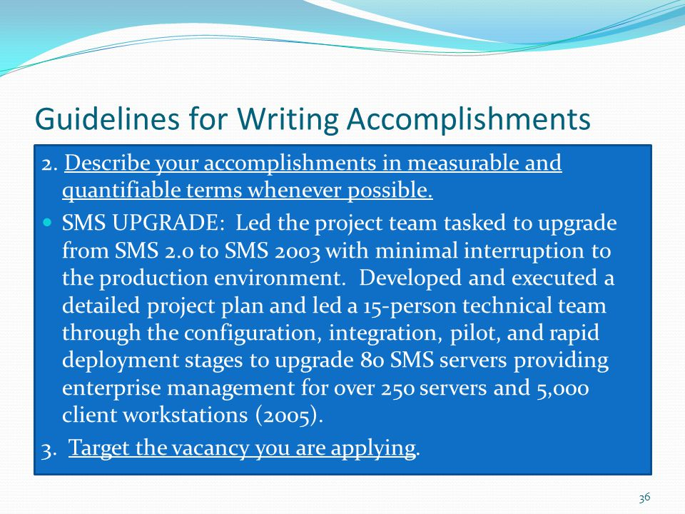 Guidelines for Writing Accomplishments 2. Describe your accomplishments in measurable and quantifiable terms whenever possible. SMS UPGRADE: Led the p