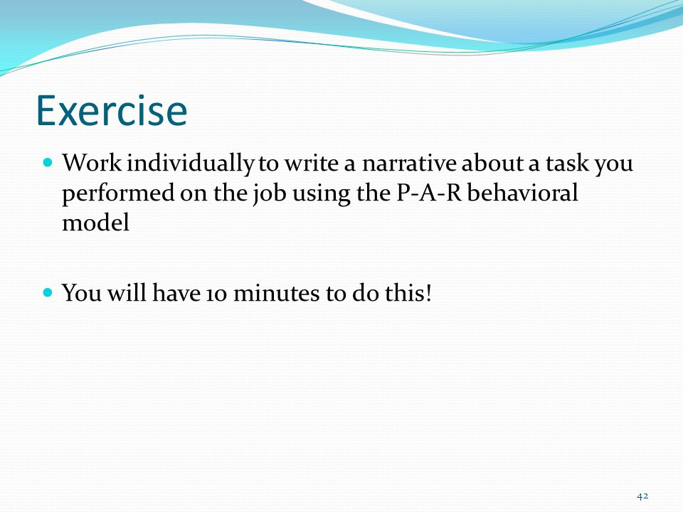 Exercise Work individually to write a narrative about a task you performed on the job using the P-A-R behavioral model You will have 10 minutes to do
