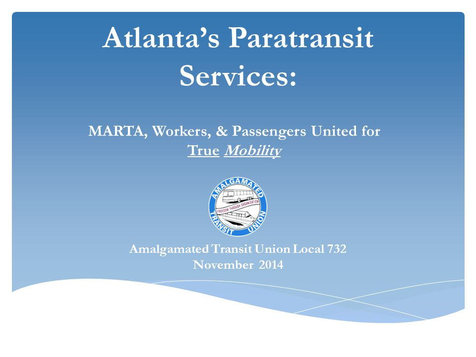 Atlanta's Paratransit Services: MARTA, Workers, & Passengers United for True Mobility Amalgamated Transit Union Local 732 November 2014