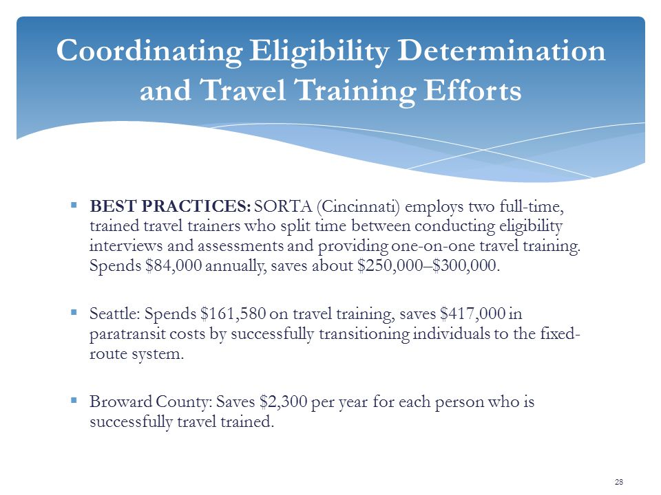  BEST PRACTICES: SORTA (Cincinnati) employs two full-time, trained travel trainers who split time between conducting eligibility interviews and assessments and providing one-on-one travel training.