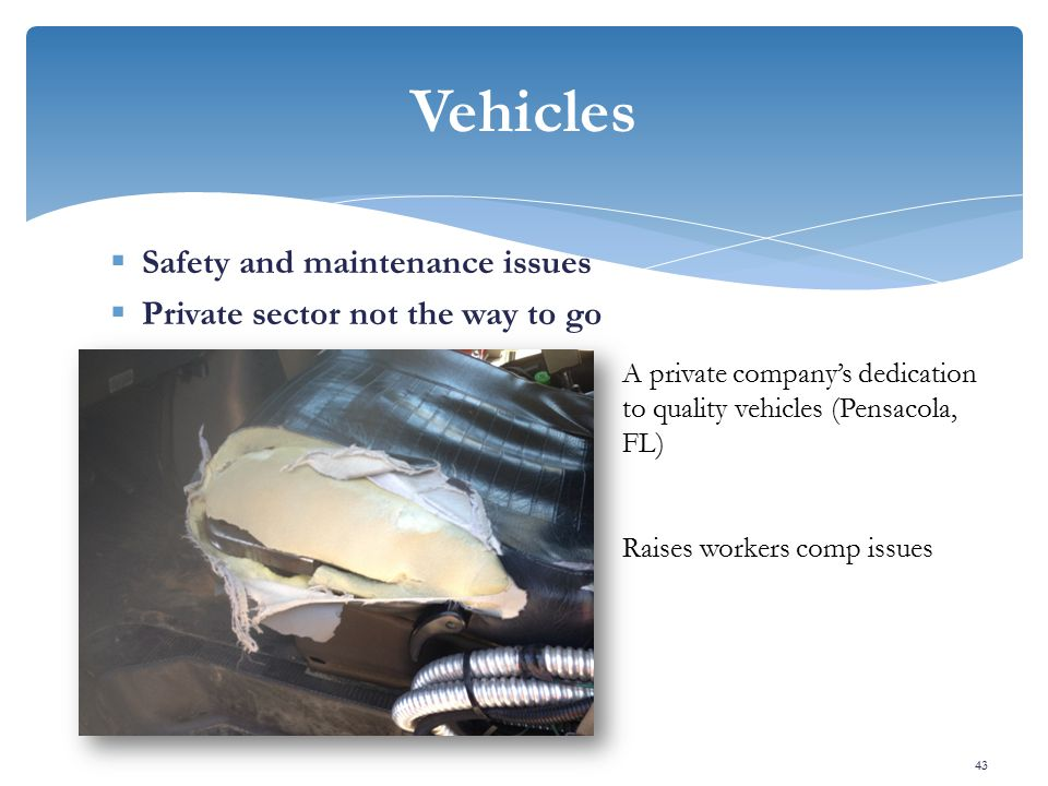  Safety and maintenance issues  Private sector not the way to go Vehicles 43 A private company's dedication to quality vehicles (Pensacola, FL) Raises workers comp issues