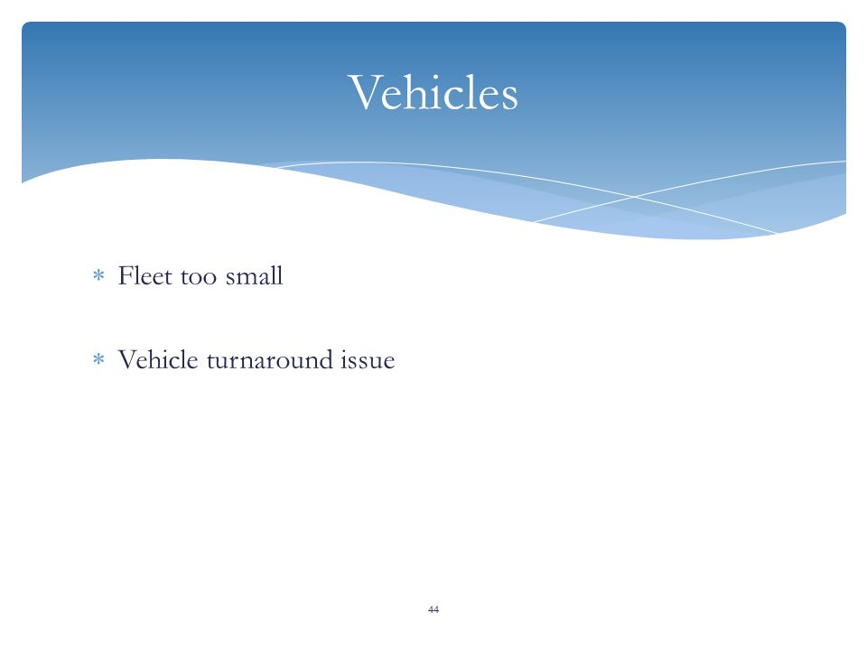  Fleet too small  Vehicle turnaround issue 44 Vehicles