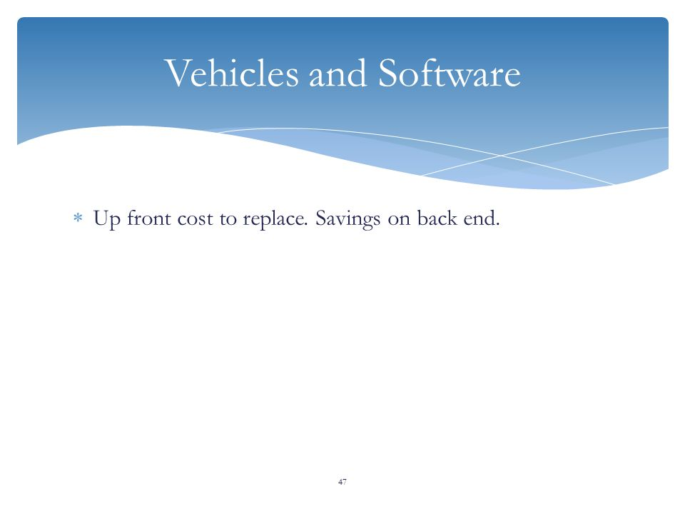  Up front cost to replace. Savings on back end. 47 Vehicles and Software