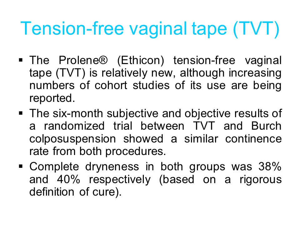 Tension-free vaginal tape (TVT)  The Prolene® (Ethicon) tension-free vaginal tape (TVT) is relatively new, although increasing numbers of cohort studies of its use are being reported.