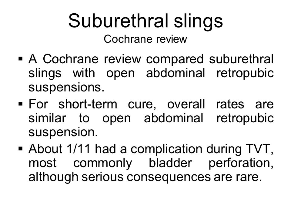 Suburethral slings Cochrane review  A Cochrane review compared suburethral slings with open abdominal retropubic suspensions.