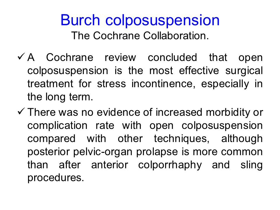 Burch colposuspension To do It is sometimes easier to dissect the bladder from the vagina with 50 or 100 cm 3 of water or urine in the bladder, because the bladder's boundaries are easier to recognize.