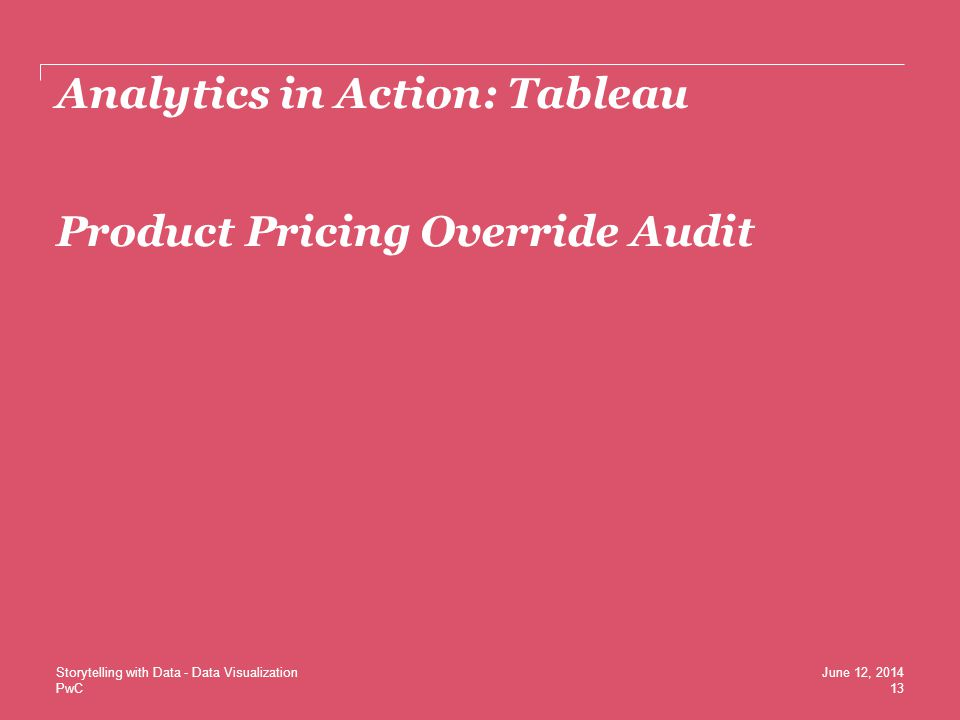 PwC Analytics in Action: Tableau Product Pricing Override Audit 13 June 12, 2014Storytelling with Data - Data Visualization