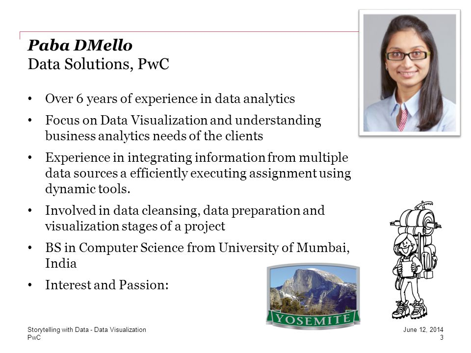 PwC Kate Reva Data Solutions, PwC 4 June 12, 2014 Over 4 years of industry experience in corporate accounting and data analytics Focus on Data Analytics to facilitate External and Internal Audit engagements as well as Fraud Analytics and Data Visualization tools Served clients in a variety of industries, including financial services, manufacturing, insurance, pharmaceuticals, consumer products and technology BS in Accounting from DePaul University CISA certified Interests and Passion: Storytelling with Data - Data Visualization