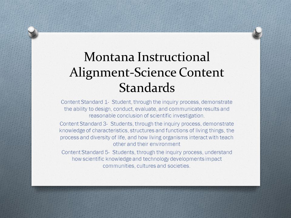 Montana Instructional Alignment-Science Content Standards Content Standard 1- Student, through the inquiry process, demonstrate the ability to design, conduct, evaluate, and communicate results and reasonable conclusion of scientific investigation.