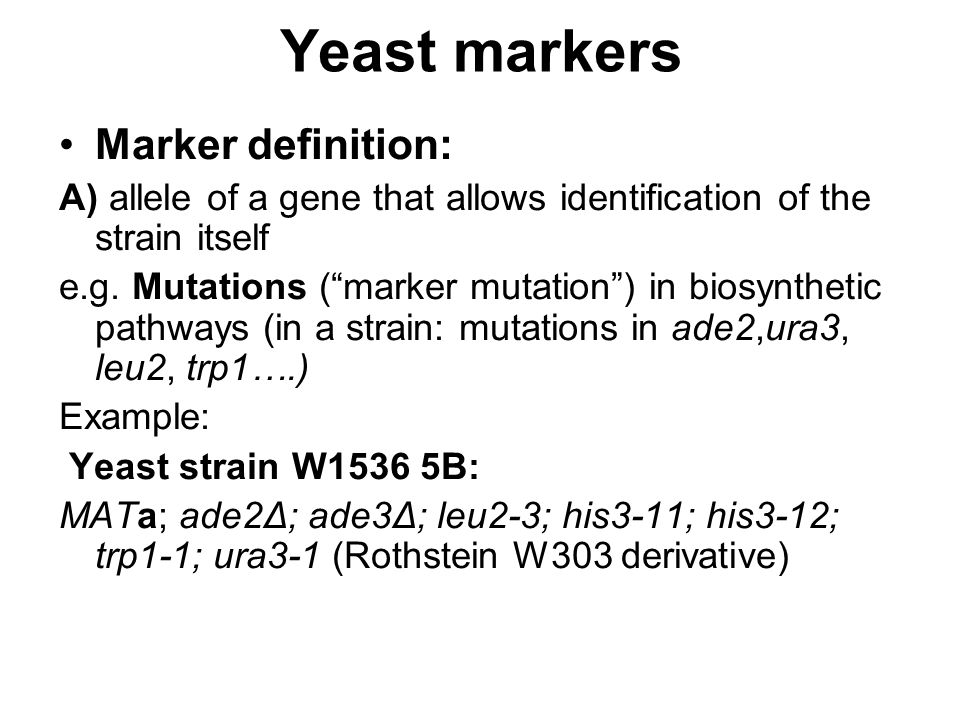 "Yeast markers Marker definition: A) allele of a gene that allows identification of the strain itself e.g. Mutations (""marker mutation"") in biosyntheti"