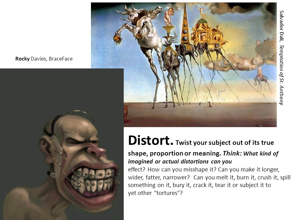 Distort. Twist your subject out of its true shape, proportion or meaning. Think: What kind of imagined or actual distortions can you effect? How can y