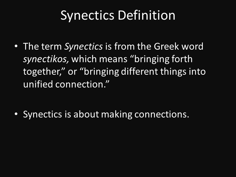 "Synectics Definition The term Synectics is from the Greek word synectikos, which means ""bringing forth together,"" or ""bringing different things into u"