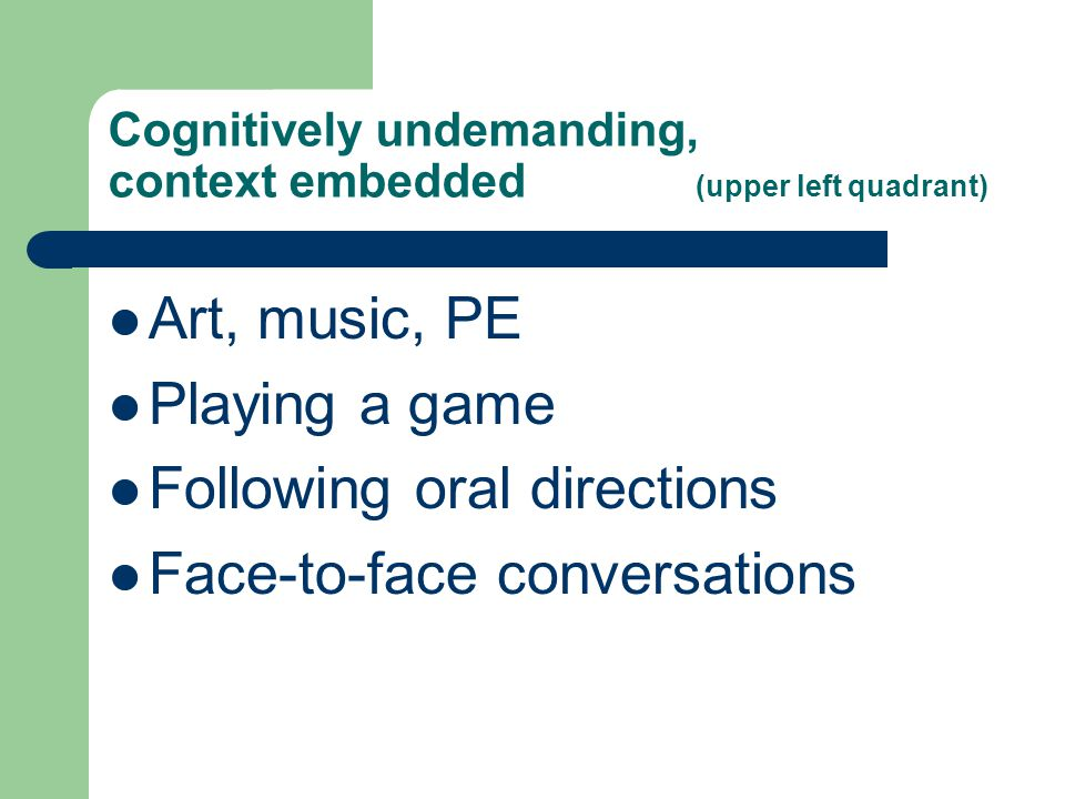 Cognitively undemanding, context embedded (upper left quadrant) Art, music, PE Playing a game Following oral directions Face-to-face conversations