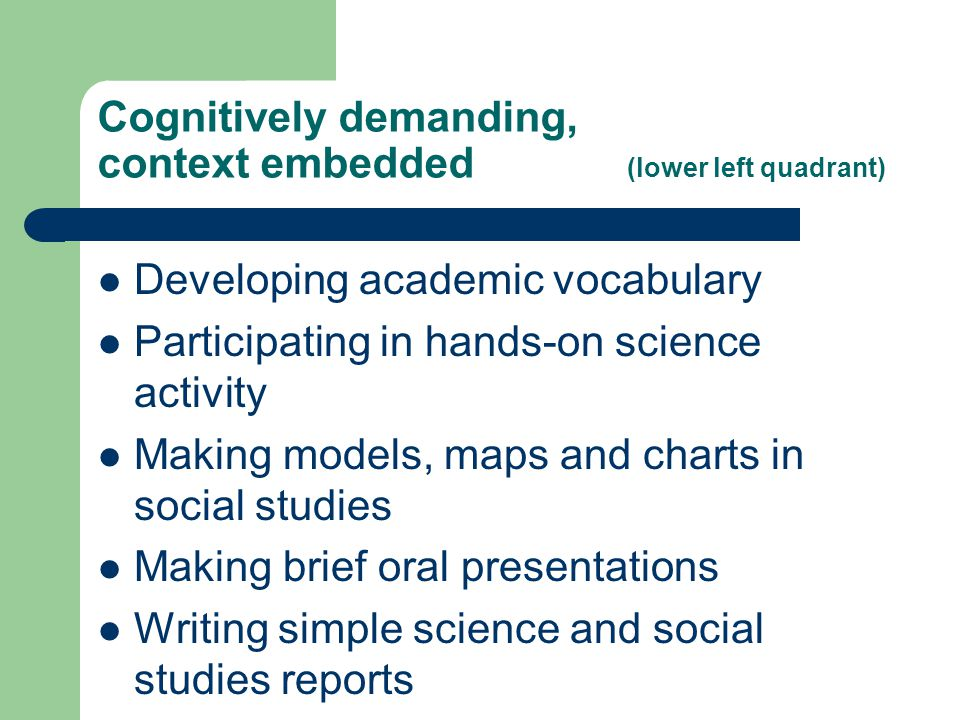 Cognitively demanding, context embedded (lower left quadrant) Developing academic vocabulary Participating in hands-on science activity Making models,