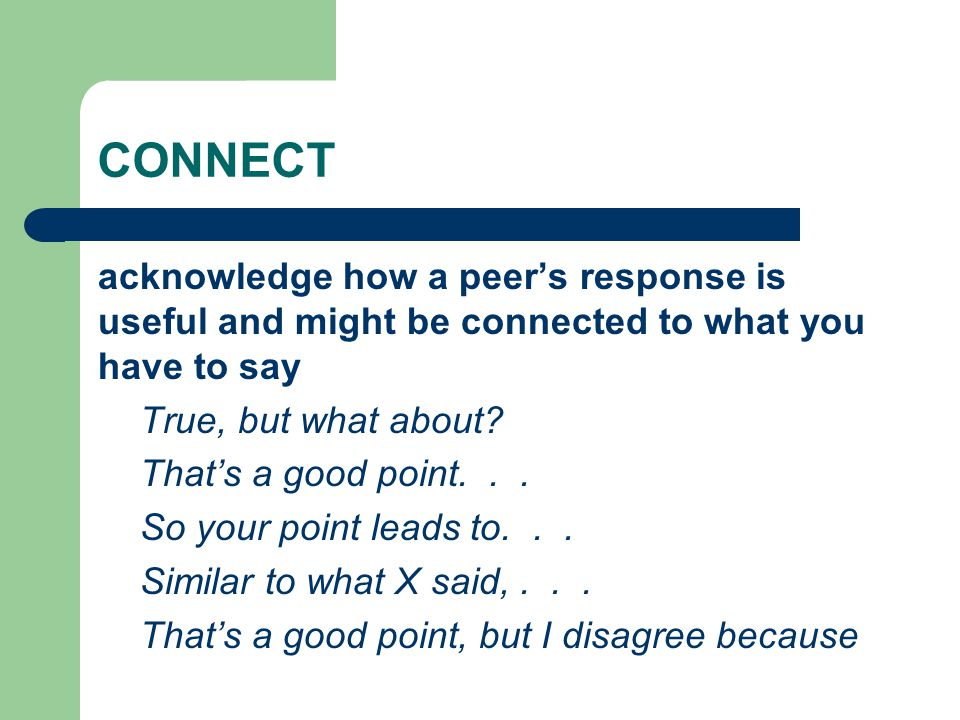 CONNECT acknowledge how a peer's response is useful and might be connected to what you have to say True, but what about? That's a good point... So you