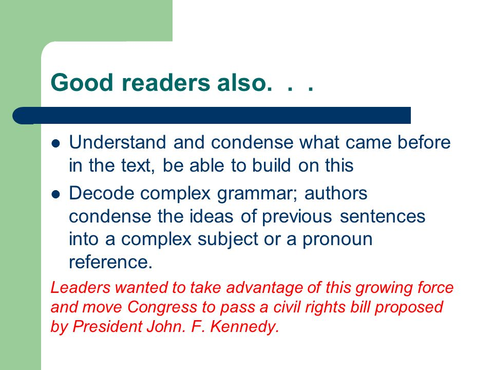 Good readers also... Understand and condense what came before in the text, be able to build on this Decode complex grammar; authors condense the ideas