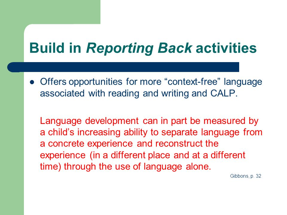 "Build in Reporting Back activities Offers opportunities for more ""context-free"" language associated with reading and writing and CALP. Language develo"