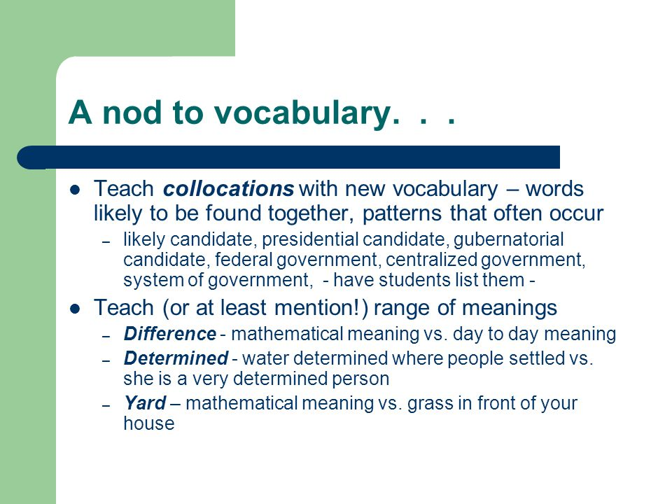 A nod to vocabulary... Teach collocations with new vocabulary – words likely to be found together, patterns that often occur – likely candidate, presi