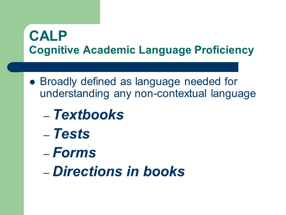 CALP Cognitive Academic Language Proficiency Broadly defined as language needed for understanding any non-contextual language – Textbooks – Tests – Fo