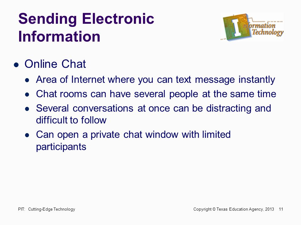 Sending Electronic Information Online Chat Area of Internet where you can text message instantly Chat rooms can have several people at the same time S